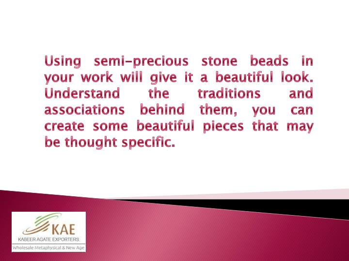 Using semi-precious stone beads in your work will give it a beautiful look. Understand the traditions and associations behind them, you can create some beautiful pieces that may be thought specific.