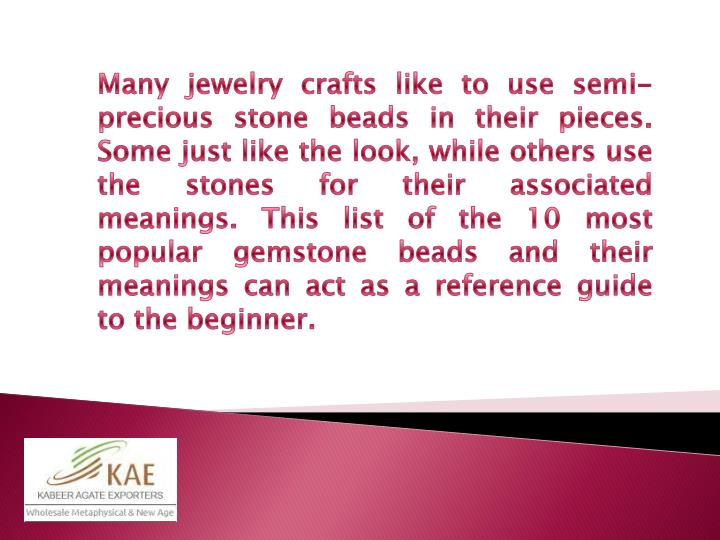 Many jewelry crafts like to use semi-precious stone beads in their pieces. Some just like the look, while others use the stones for their associated meanings. This list of the 10 most popular gemstone beads and their meanings can act as a reference guide to the beginner.