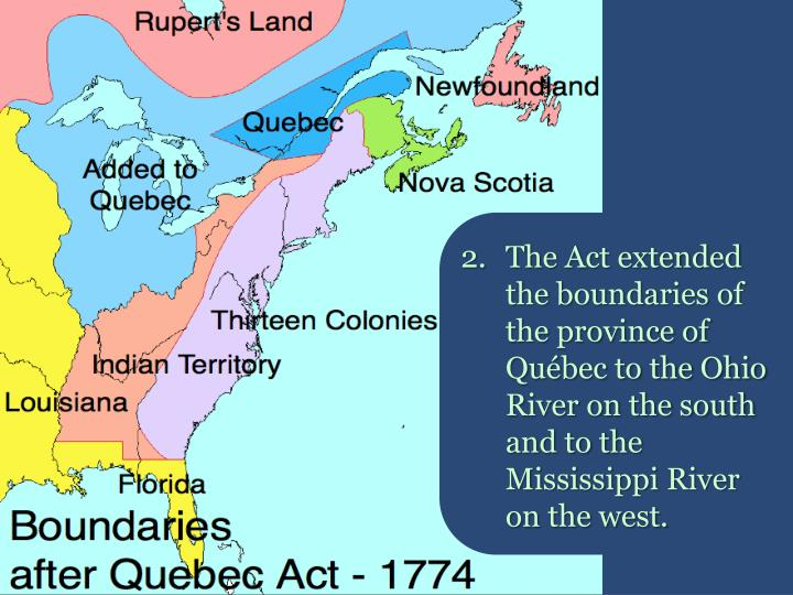2.The Act extended the boundaries of the province of Québec to the Ohio River on the south and to the Mississippi River on the west.