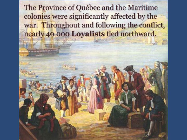 The Province of Québec and the Maritime colonies were significantly affected by the war.  Throughout and following the conflict, nearly 40 000