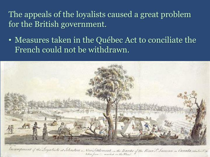 The appeals of the loyalists caused a great problem for the British government.