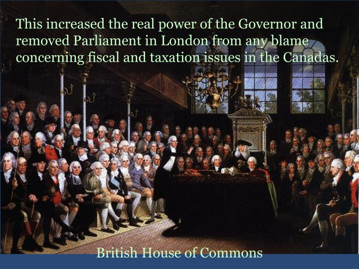 This increased the real power of the Governor and removed Parliament in London from any blame concerning fiscal and taxation issues in the