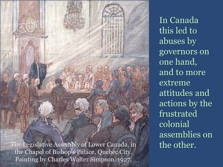 In Canada this led to abuses by governors on one hand, and to more extreme attitudes and actions by the frustrated colonial assemblies on the other.