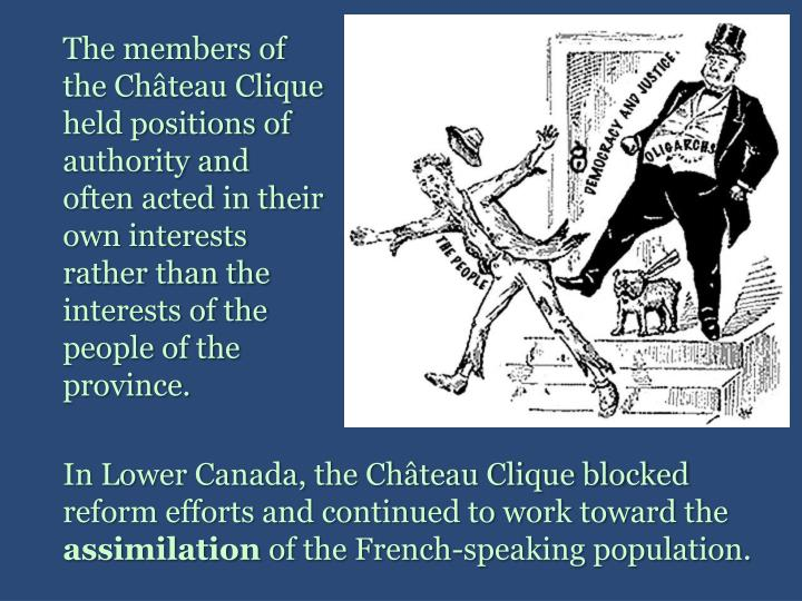 The members of the Château Clique held positions of authority and often acted in their own interests rather than the interests of the people of the province.