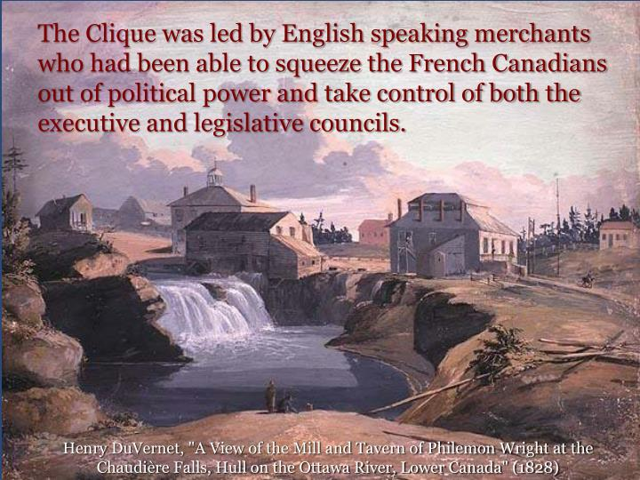 The Clique was led by English speaking merchants who had been able to squeeze the French Canadians out of political power and take control of both the executive and legislative councils.