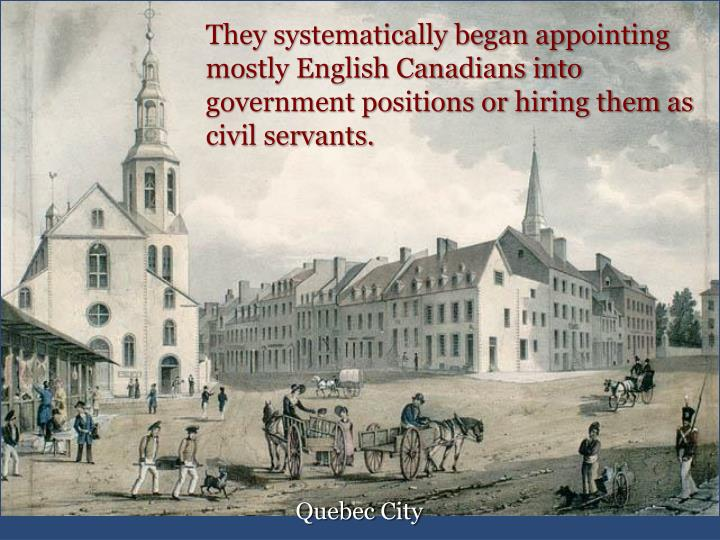 They systematically began appointing mostly English Canadians into government positions or hiring them as civil servants.