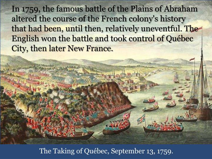 In 1759, the famous battle of the Plains of Abraham altered the course of the French colony's history that had been, until then, relatively uneventful. The English won the battle and took control of Québec City, then later New France.