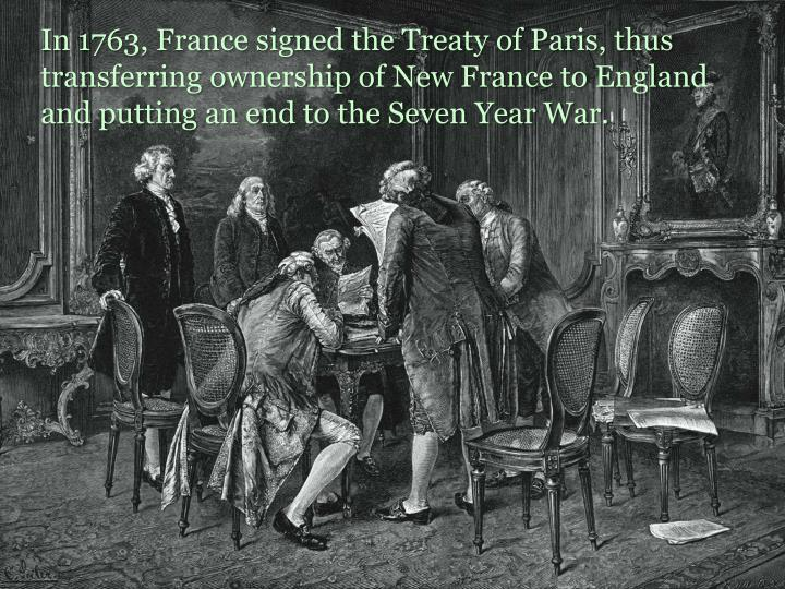 In 1763, France signed the Treaty of Paris, thus transferring ownership of New France to England and putting an end to the Seven Year War.
