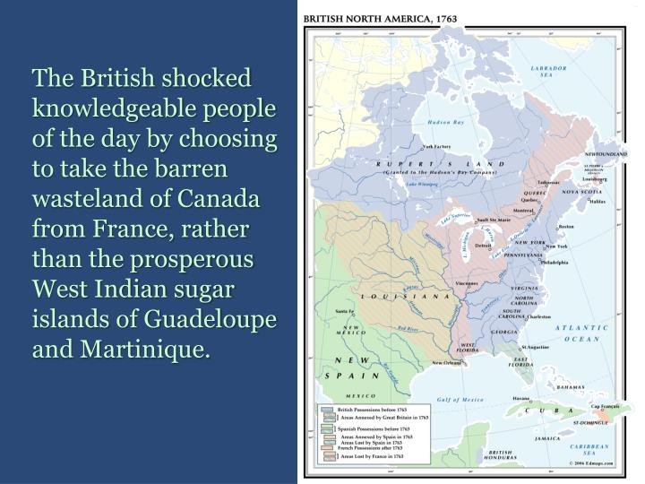 The British shocked knowledgeable people of the day by choosing to take the barren wasteland of Canada from France, rather than the prosperous West Indian sugar islands of Guadeloupe and Martinique.