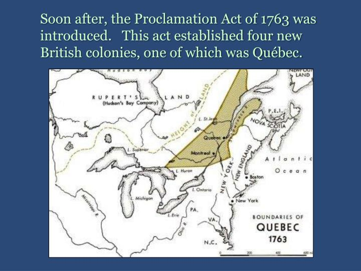 Soon after, the Proclamation Act of 1763 was introduced.   This act established four new British colonies, one of which was Québec.