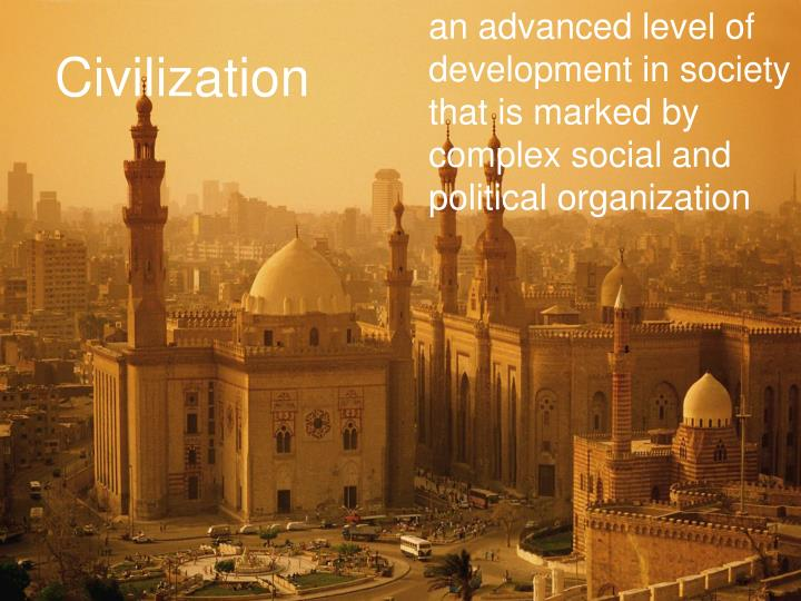 an advanced level of development in society that is marked by complex social and political organization