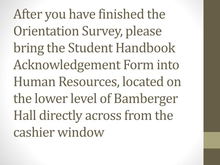 After you have finished the Orientation Survey, please bring the Student Handbook Acknowledgement Form into Human Resources, located on the lower level of