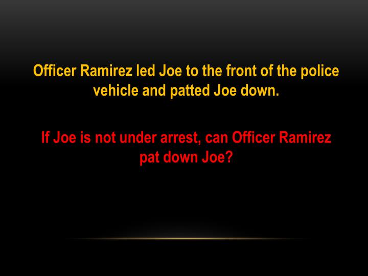Officer Ramirez led Joe to the front of the police vehicle and patted Joe down.