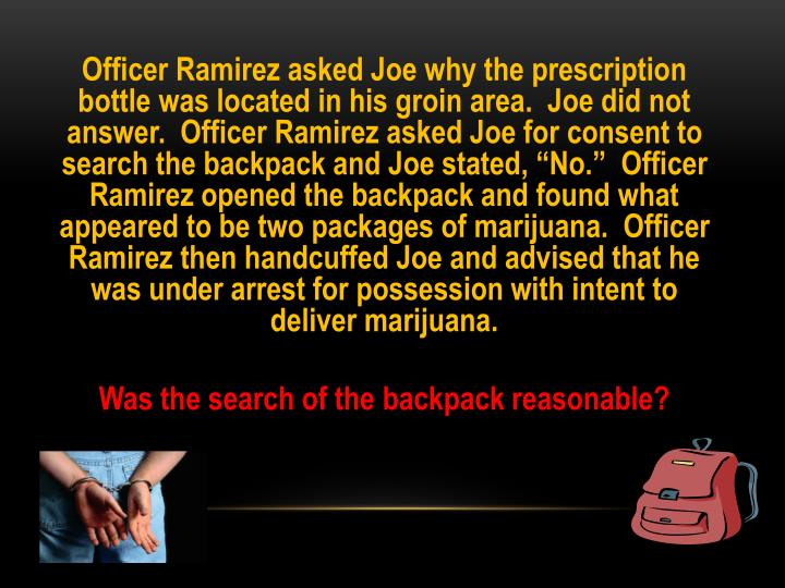 "Officer Ramirez asked Joe why the prescription bottle was located in his groin area.  Joe did not answer.  Officer Ramirez asked Joe for consent to search the backpack and Joe stated, ""No.""  Officer Ramirez opened the backpack and found what appeared to be two packages of marijuana.  Officer Ramirez then handcuffed Joe and advised that he was under arrest for possession with intent to deliver marijuana."