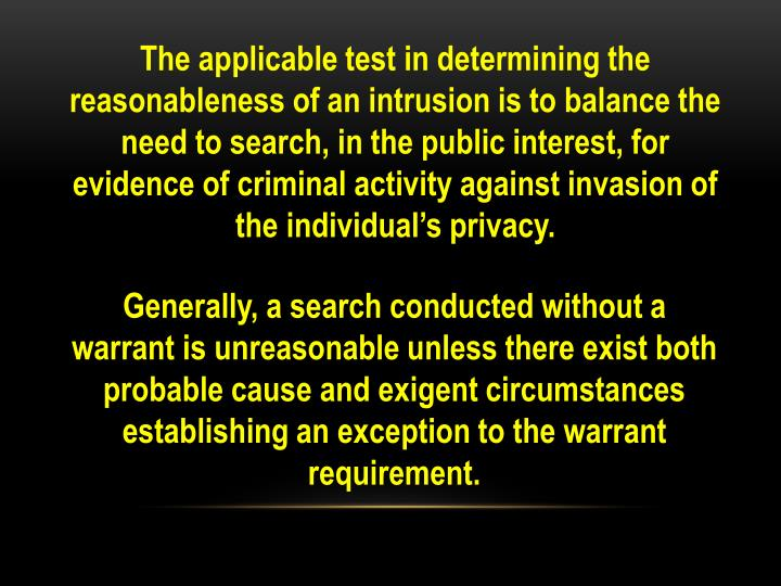The applicable test in determining the reasonableness of an intrusion is to balance the need to search, in the public interest, for evidence of criminal activity against invasion of the individual's privacy.