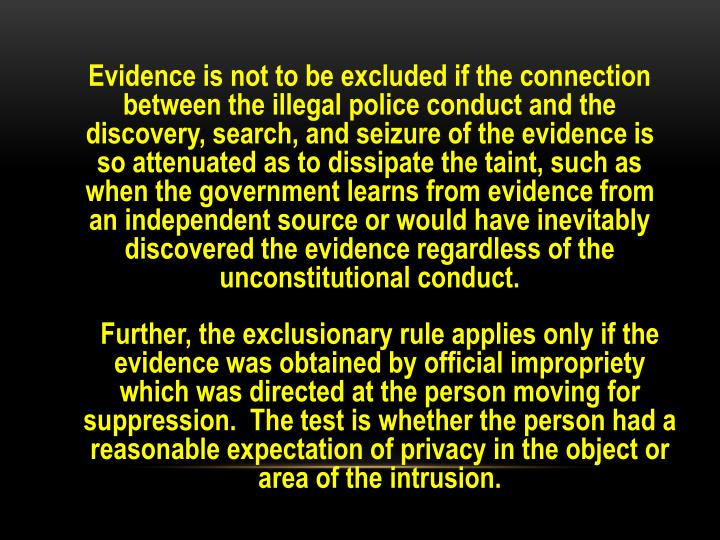Evidence is not to be excluded if the connection between the illegal police conduct and the discovery, search, and seizure of the evidence is so attenuated as to dissipate the taint, such as when the government learns from evidence from an independent source or would have inevitably discovered the evidence regardless of the unconstitutional conduct.