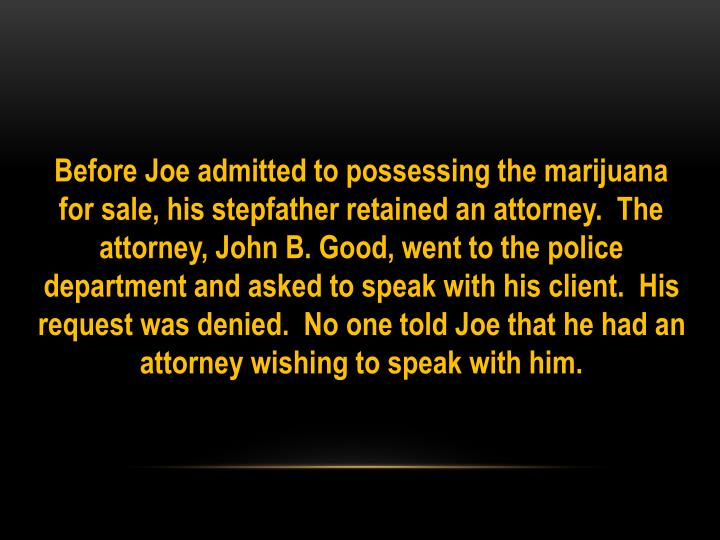 Before Joe admitted to possessing the marijuana for sale, his stepfather retained an attorney.  The attorney, John B. Good, went to the police department and asked to speak with his client.  His request was denied.  No one told Joe that he had an attorney wishing to speak with him.