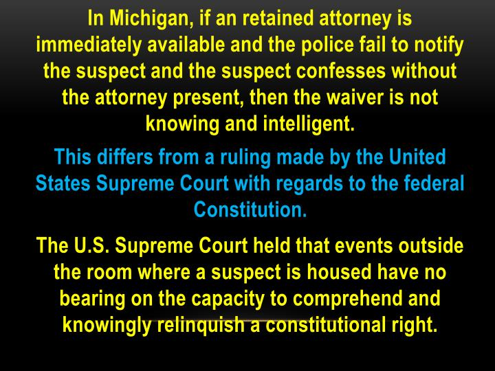 In Michigan, if an retained attorney is immediately available and the police fail to notify the suspect and the suspect confesses without the attorney present, then the waiver is not knowing and intelligent.