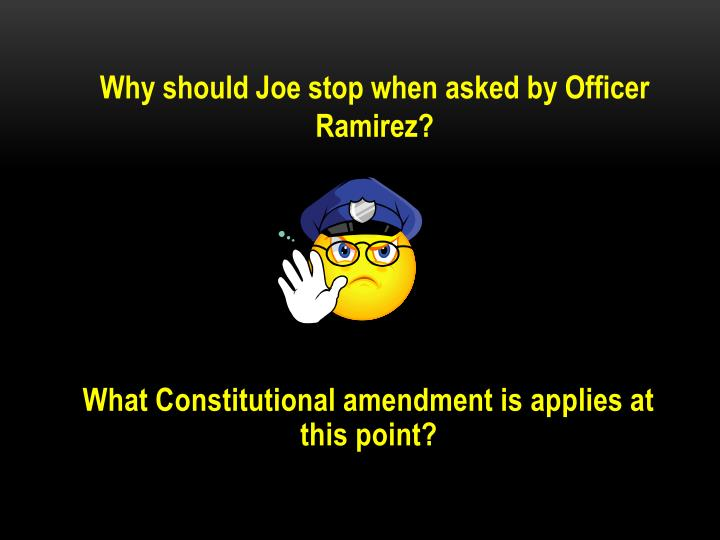 Why should Joe stop when asked by Officer Ramirez?
