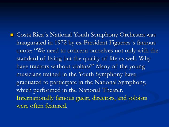 """Costa Rica´s National Youth Symphony Orchestra was inaugurated in 1972 by ex-President Figueres´s famous quote: """"We need to concern ourselves not only with the standard of living but the quality of life as well. Why have tractors without violins?"""" Many of the young musicians trained in the Youth Symphony have graduated to participate in the National Symphony, which performed in the National Theater."""
