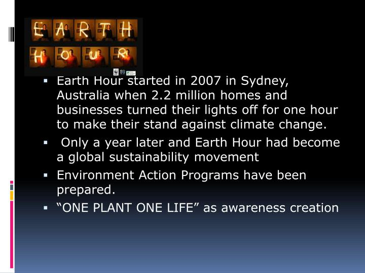 Earth Hour started in 2007 in Sydney, Australia when 2.2 million homes and businesses turned their lights off for one hour to make their stand against climate change