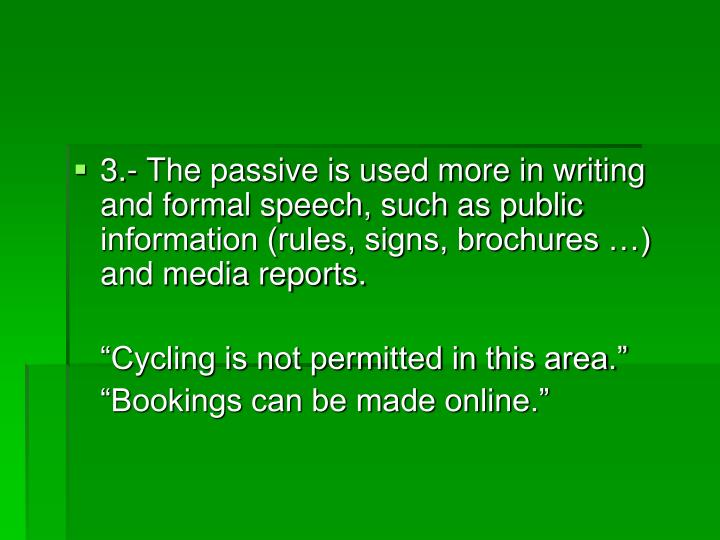 3.- The passive is used more in writing and formal speech, such as public information (rules, signs, brochures …) and media reports.