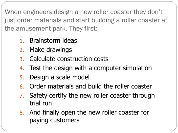 When engineers design a new roller coaster they don't just order materials and start building a roller coaster at the amusement park. They first