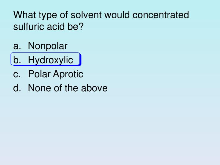 What type of solvent would concentrated sulfuric acid be?