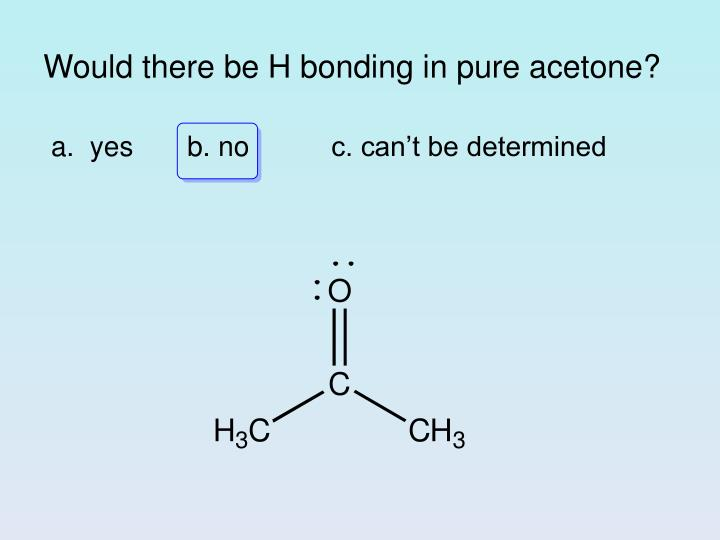 Would there be H bonding in pure acetone?