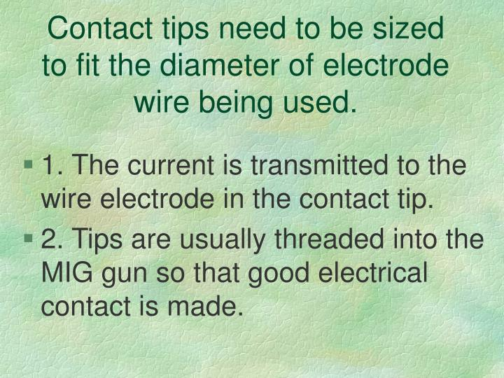 Contact tips need to be sized to fit the diameter of electrode wire being used.