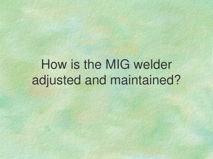 How is the MIG welder adjusted and maintained?
