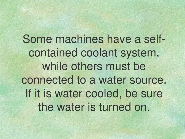 Some machines have a self-contained coolant system, while others must be connected to a water source. If it is water cooled, be sure the water is turned on.