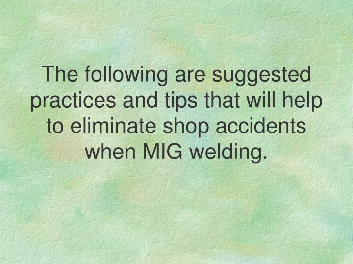 The following are suggested practices and tips that will help to eliminate shop accidents when MIG welding.