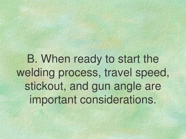 B. When ready to start the welding process, travel speed, stickout, and gun angle are important considerations.