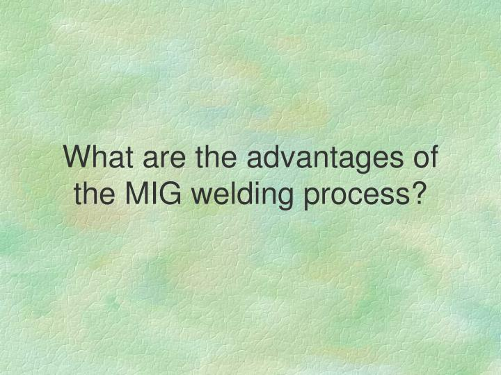 What are the advantages of the MIG welding process?