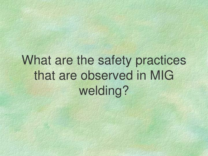 What are the safety practices that are observed in MIG welding?