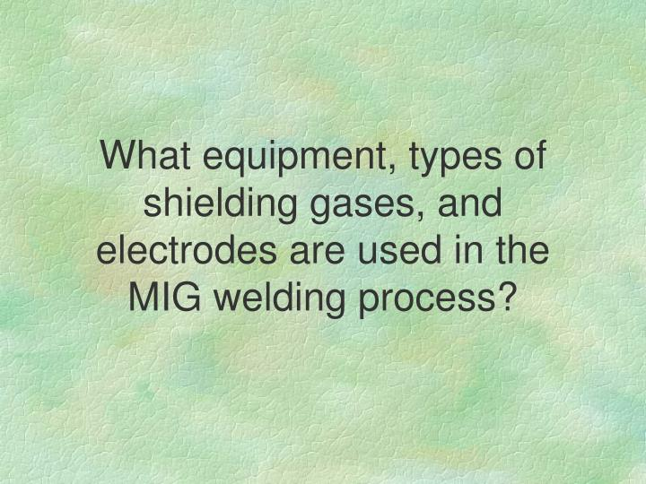 What equipment, types of shielding gases, and electrodes are used in the MIG welding process?
