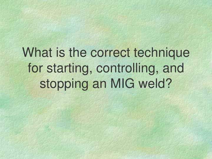What is the correct technique for starting, controlling, and stopping an MIG weld?