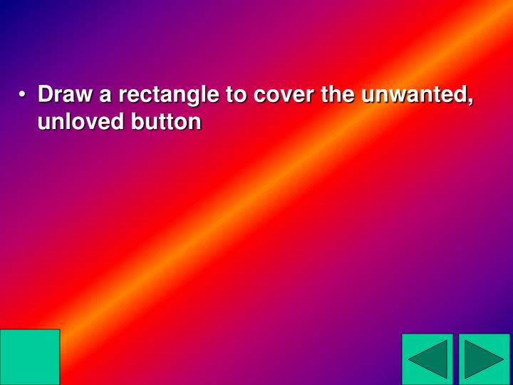 Draw a rectangle to cover the unwanted, unloved button