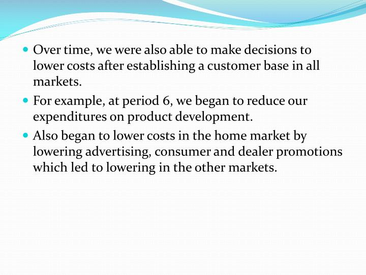 Over time, we were also able to make decisions to lower costs after establishing a customer base in all markets.