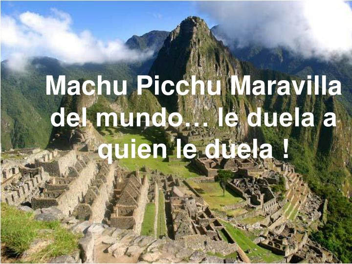 Machu Picchu Maravilla del mundo… le duela a quien le duela !