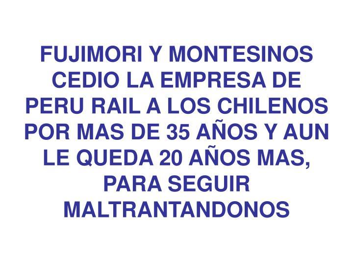 FUJIMORI Y MONTESINOS CEDIO LA EMPRESA DE PERU RAIL A LOS CHILENOS POR MAS DE 35 AÑOS Y AUN LE QUEDA 20 AÑOS MAS, PARA SEGUIR MALTRANTANDONOS