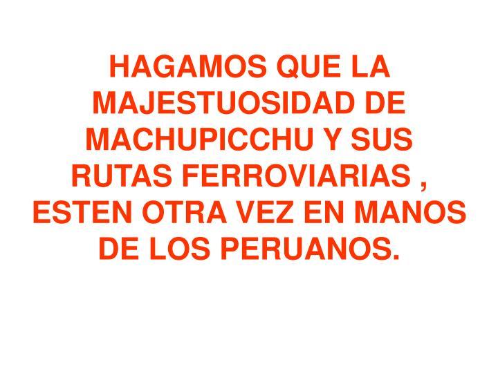 HAGAMOS QUE LA MAJESTUOSIDAD DE MACHUPICCHU Y SUS RUTAS FERROVIARIAS , ESTEN OTRA VEZ EN MANOS DE LOS PERUANOS.