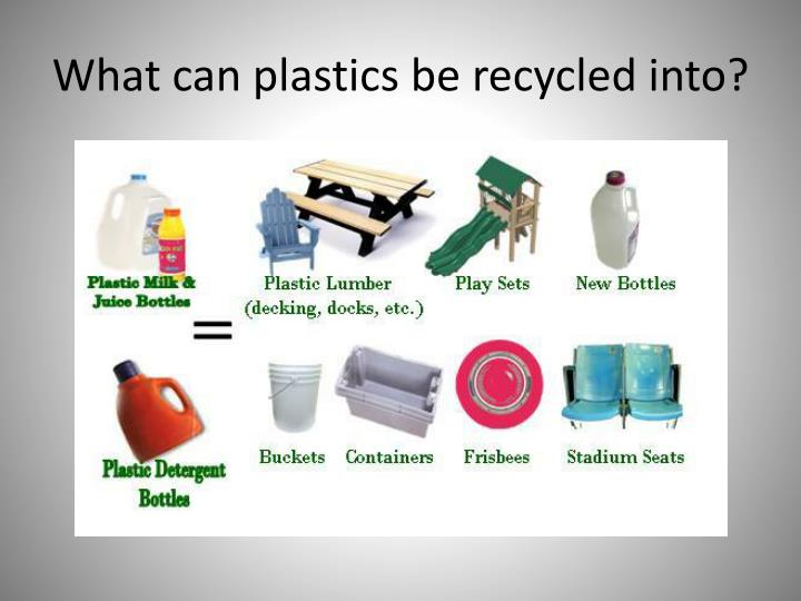 What can plastics be recycled into?