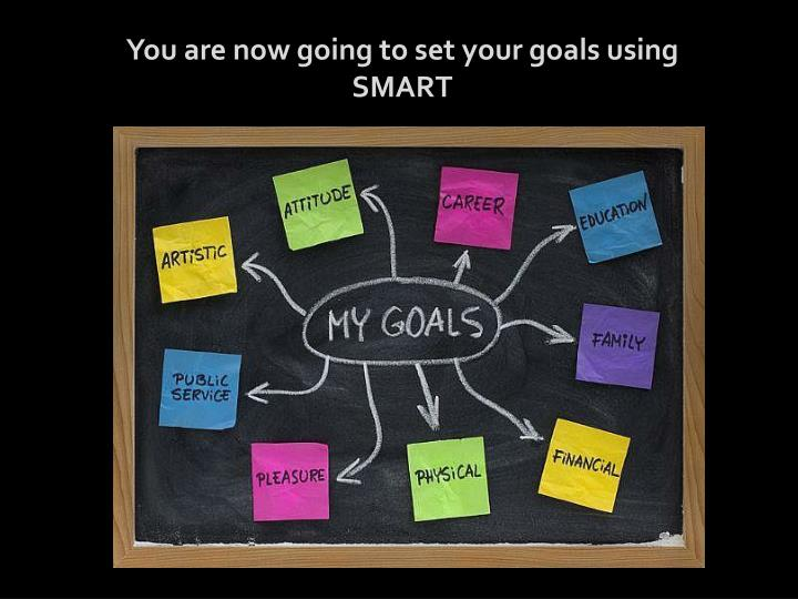 You are now going to set your goals using SMART