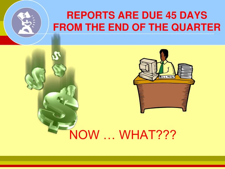 REPORTS ARE DUE 45 DAYS FROM THE END OF THE QUARTER