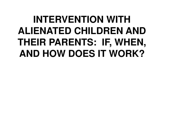 INTERVENTION WITH ALIENATED CHILDREN AND THEIR PARENTS:  IF, WHEN, AND HOW DOES IT WORK?