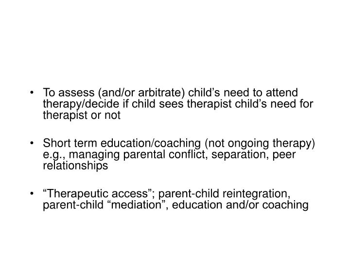 To assess (and/or arbitrate) child's need to attend therapy/decide if child sees therapist child's need for therapist or not