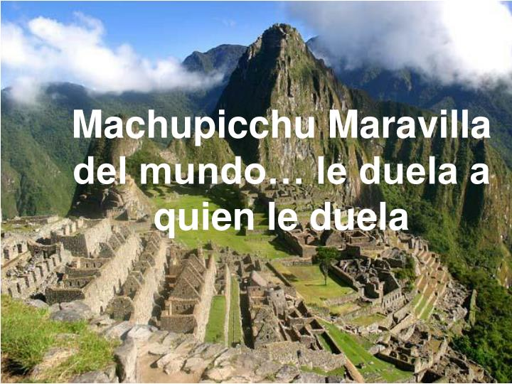 Machupicchu Maravilla del mundo… le duela a quien le duela