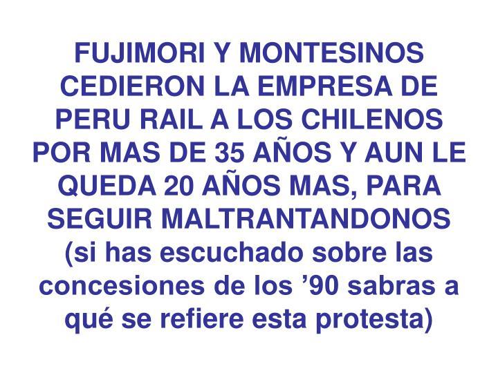 FUJIMORI Y MONTESINOS CEDIERON LA EMPRESA DE PERU RAIL A LOS CHILENOS POR MAS DE 35 AÑOS Y AUN LE QUEDA 20 AÑOS MAS, PARA SEGUIR MALTRANTANDONOS (si has escuchado sobre las concesiones de los '90 sabras a qué se refiere esta protesta)
